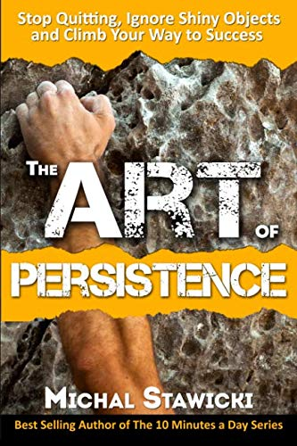 The Art of Persistence: Stop Quitting, Ignore Shiny Objects and Climb Your Way to Success by CreateSpace Independent Publishing Platform