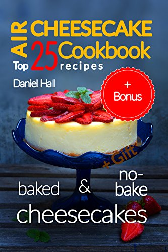 Air cheesecake. Cookbook: top 25 recipes (baked and no-bake cheesecakes). by Daniel Hall