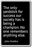 The only yardstick for success our society has is being a champion. No one remembers anything else. - John Madden Quotations from famous celebrities, politicians, authors, athletes and other prominent people. Find inspirational and motivational throu...