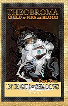 Child of Fire and Blood, Part Two: Intrigue of Shadows (Theobroma Book 2) by [Bennu]