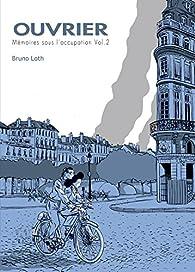 Ouvrier, Mémoires sous l'Occupation, tome 2 par Bruno Loth