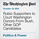 Rubio Supporters to Court Washington Donors From Bush, Other GOP Candidates | Catherine Ho