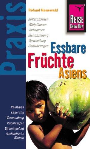 Essbare Früchte Asiens: Kulturpflanzen, Wildpflanzen, Vorkommen, Identifizierung, Verwendung, Heilwirkungen. Kauftips, Lagerung, Verwendung, Kochrezepte, Vitamingehalt, Ausländische Namen
