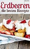 Erdbeeren – die besten Rezepte: Trendrezepte für Kuchen, Desserts, Smoothies & Co. (Superfoods im Alltag 6) (German Edition)
