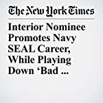 Interior Nominee Promotes Navy SEAL Career, While Playing Down 'Bad Judgment' | Christopher Drew,Sean D. Naylor