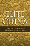 Elite China : Luxury Consumer Behaviour in China, Lu, Pierre Xiao, 0470822678