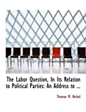The Labor Question, in Its Relation to Political Parties, Thomas M. Nichol, 0554812533