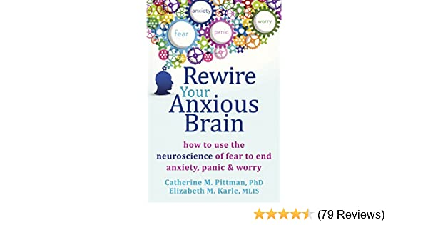 Neuroscientists Reverse Some Behavioral Symptoms Of >> Rewire Your Anxious Brain How To Use The Neuroscience Of Fear To End Anxiety Panic And Worry