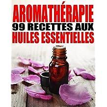 Aromathérapie - 99 recettes aux Huiles Essentielles (French Edition)