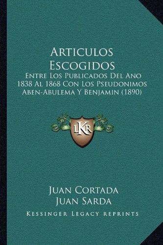 Download Articulos Escogidos: Entre Los Publicados Del Ano 1838 Al 1868 Con Los Pseudonimos Aben-Abulema Y Benjamin (1890) (Spanish Edition) PDF