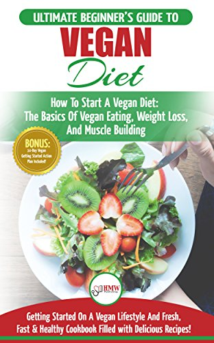 Vegan: The Ultimate Beginner's Vegan Diet Guide & Cookbook Recipes - How To Start A Vegan Diet, The Basics of Vegan Eating, Weight Loss, And Muscle Building + 30 Fresh, Fast & Healthy Recipes