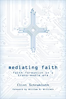 Mediating Faith: Faith Formation in a Trans-media Era by [Schnekloth, Clint]