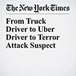From Truck Driver to Uber Driver to Terror Attack Suspect   Corey Kilgannon,Joseph Goldstein