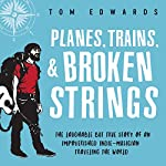 Planes, Trains, & Broken Strings: The Laughable but True Story of an Impoverished Indie-Musician Traveling the World | Tom Edwards