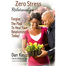 Zero Stress Relationships: Forgive The Past To Heal Your Relationships Today (Zero Stress Coaching Series Book 2)