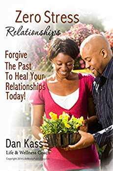 Zero Stress Relationships: Forgive The Past To Heal Your Relationships Today (Zero Stress Coaching Series Book 2) by [Kass, Dan]