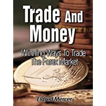 Trade And Money: Winning Ways To Trade The Forex Market