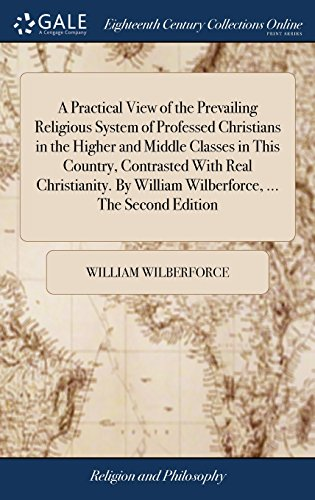 A Practical View of the Prevailing Religious System of Professed Christians in the Higher and Middle Classes in This Country, Contrasted With Real ... William Wilberforce, ... The Second Edition