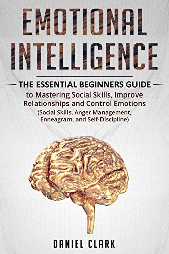 (Emotional Intelligence: The Essential Beginners Guide to mastering social skills,improve relationship and control emotions (social skills, anger management, enneagram,self-discipline))
