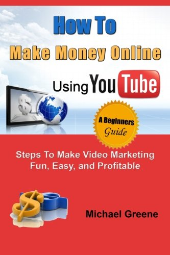 How to Make Money Online Using YouTube: Steps To Make Video Marketing Fun, Easy, and Profitable (You Tube, Video Marketing, How To Make Money Online) (Volume 1)