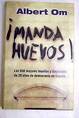 Manda huevos! : los 638 mejores insultos y disparates de 20 años de democracia en España: Amazon.es: Albert Om: Libros