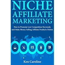 Niche Affiliate Marketing: How to Promote Low Competition Keywords and Make Money Selling Affiliate Products Online