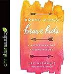 Brave Moms, Brave Kids: A Battle Plan for Raising Heroes | Lee Nienhuis