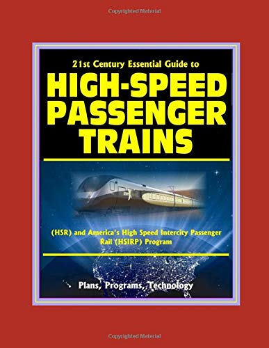 21st Century Essential Guide to High-Speed Passenger Trains (HSR) and America's High Speed Intercity Passenger Rail (HSIRP) Program - Plans, Programs, Technology