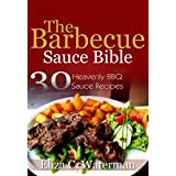 The Barbecue Sauce Bible: 30 Heavenly BBQ Sauce Recipes