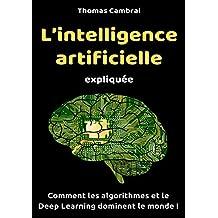 L'intelligence artificielle expliquée : Comment les algorithmes et le Deep Learning dominent le monde ! (French Edition)