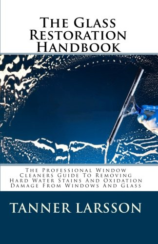 Price comparison product image The Glass Restoration Handbook: The Professional Window Cleaners Guide To Removing Hard Water Stains And Oxidation Damage From Windows And Glass