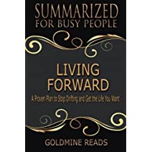 Summary: Living Forward - Summarized for Busy People: A Proven Plan to Stop Drifting and Get the Life You Want: Based on the Book by Michael Hyatt and Daniel Harkavy