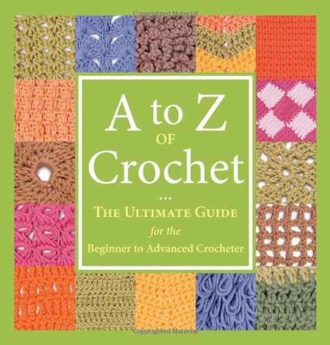 (A to Z of Crochet: The Ultimate Guide for the Beginner to Advanced Crocheter)