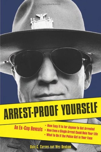 Arrest-Proof Yourself: An Ex-Cop Reveals How Easy It Is for Anyone to Get Arrested, How Even a Single Arrest Could Ruin