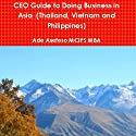 CEO Guide to Doing Business in Asia: Thailand, Vietnam, and Philippines Audiobook by Ade Asefeso, MCIPS MBA Narrated by Ayn Czubas