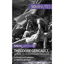 Théodore Géricault, le père du romantisme français: La fougue et la passion au bout du pinceau (Artistes t. 37) (French Edition)
