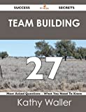 Team Building 27 Success Secrets - 27 Most Asked Questions on Team Building - What You Need to Know, Kathy Waller, 1488516944