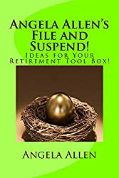 Angela Allen's File and Suspend!: Ideas for Your Retirement Toolbox!