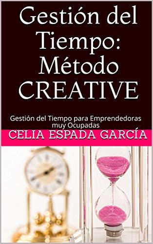 Gestión del Tiempo: Método CREATIVE: Gestión del Tiempo para Emprendedoras muy Ocupadas (Emprender con Alma nº 2) (Spanish Edition)