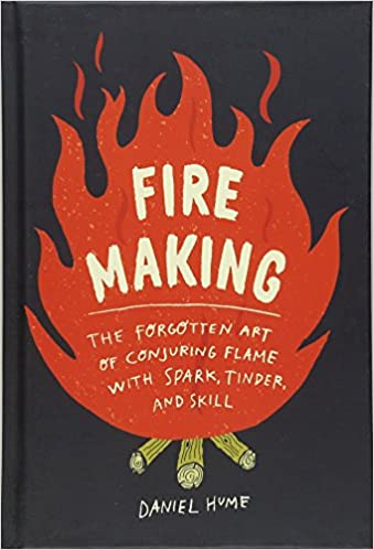 Fire Making: The Forgotten Art of Conjuring Flame with Spark, Tinder