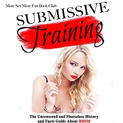 Submissive Training: The Uncensored and Shameless History and Facts Guide About BDSM