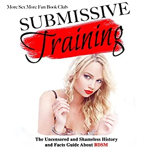 Submissive Training: The Uncensored and Shameless History and Facts Guide About BDSM Audiobook