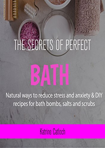 The Secrets of a perfect bath: Natural ways to reduce stress and anxiety & DIY recipes for bath bombs, salts and scrubs