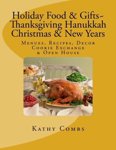 Holiday Food & Gifts, Thanksgiving*Hanukkah*Christmas*New Years,: Menus, Recipes, Decor, Cookie Exchange, Open House by Kathy Combs