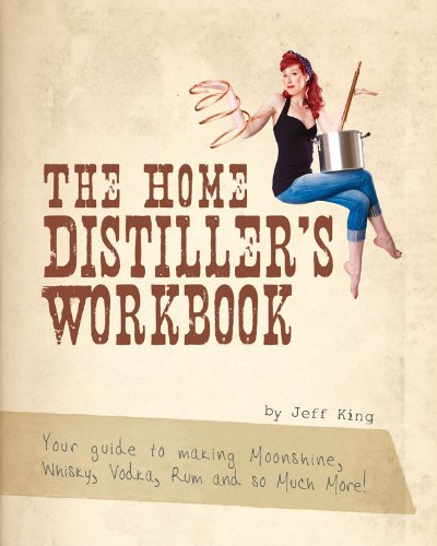 The Home Distiller's Workbook - Your guide to making Moonshine, Whisky, Vodka, Rum and so much more! by Jeff King