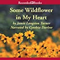 Some Wildflower in My Heart Audiobook by Jamie Langston Turner Narrated by Cynthia Darlow