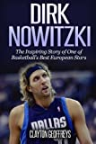 Dirk Nowitzki: The Inspiring Story of One of Basketball's Best European Stars (Basketball Biography Books)
