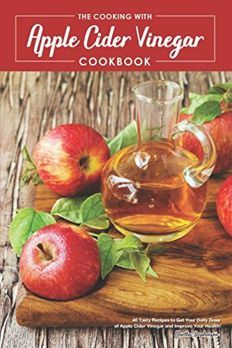 The Cooking with Apple Cider Vinegar Cookbook: 40 Tasty Recipes to Get Your Daily Dose of Apple Cider Vinegar and Improve Your (Honey Vinegar Recipe)
