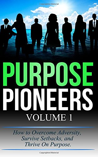 Purpose Pioneers: Overcome Adversity, Survive Setbacks,and Thrive on Purpose (Volume 1)