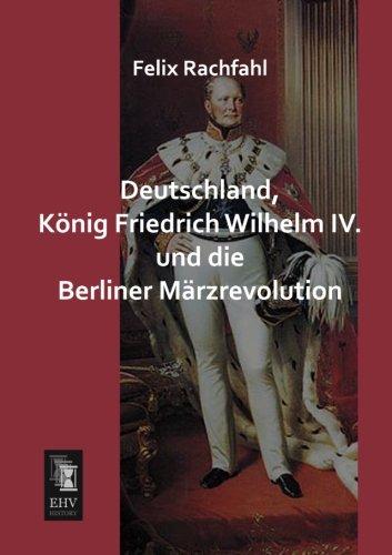 Deutschland, Koenig Friedrich Wilhelm IV. und die Berliner Maerzrevolution (German Edition) ebook